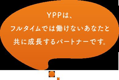 YPPは、フルタイムでは働けないあなたと共に成長するパートナーです。